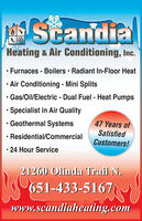 ScandiaHeating & Air Conditioning, Inc. Furnaces - Boilers  Radiant In-Floor Heat Air Conditioning - Mini Splits Gas/Oil/Electric - Dual Fuel - Heat Pumps Specialist in Air Quality Geothermal Systems47 Years ofSatisfiedCustomers!Residential/Commercial 24 Hour Service21260 Olinda Trail N.651-433-5167)www.scandiaheating.com Scandia Heating & Air Conditioning, Inc.  Furnaces - Boilers  Radiant In-Floor Heat  Air Conditioning - Mini Splits  Gas/Oil/Electric - Dual Fuel - Heat Pumps  Specialist in Air Quality  Geothermal Systems 47 Years of Satisfied Customers! Residential/Commercial  24 Hour Service 21260 Olinda Trail N. 651-433-5167) www.scandiaheating.com