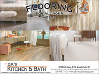 FLOORINGFOR ALL YOURNEEDSD.K.'sKITCHEN & BATH1978 U.S. Hwy. 8, St. Croix Falls, WITue-Fri. 10 a.m. to 5 p.m., 2nd & 4th Saturdays of the month 10 a.m. to 2 p.m.715-483-7142  www.dks-woodworking.comCABINETRY  COUNTERTOPS  FLOORING  FAUCETS & SINKS  CARPET FLOORING FOR ALL YOUR NEEDS D.K.'s KITCHEN & BATH 1978 U.S. Hwy. 8, St. Croix Falls, WI Tue-Fri. 10 a.m. to 5 p.m., 2nd & 4th Saturdays of the month 10 a.m. to 2 p.m. 715-483-7142  www.dks-woodworking.com CABINETRY  COUNTERTOPS  FLOORING  FAUCETS & SINKS  CARPET