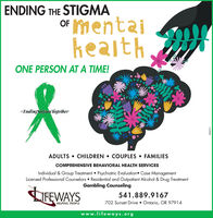 ENDING THE STIGMAOF ImentaiheaithONE PERSON AT A TIME!#Endingstigma TogetherADULTS  CHILDREN  COUPLES  FAMILIESCOMPREHENSIVE BEHAVIORAL HEALTH SERVICESIndividual & Group Treatment  Psychiatric Evaluation Case ManagementLicensed Professional Counselors  Residential and Outpatient Alcohol & Drug TreatmentGambling CounselingLIFEWAYS541.889.9167702 Sunset Drive  Ontario, OR 97914HELPING PEOPLEwww.lifeways.org242511 ENDING THE STIGMA OF Imentai heaith ONE PERSON AT A TIME! #Endingstigma Together ADULTS  CHILDREN  COUPLES  FAMILIES COMPREHENSIVE BEHAVIORAL HEALTH SERVICES Individual & Group Treatment  Psychiatric Evaluation Case Management Licensed Professional Counselors  Residential and Outpatient Alcohol & Drug Treatment Gambling Counseling LIFEWAYS 541.889.9167 702 Sunset Drive  Ontario, OR 97914 HELPING PEOPLE www.lifeways.org 242511