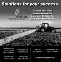 Solutions for your success.Contact your localHorizon ResourceshorizonresourcesSolutions for your success.Agronomy Division foryour application needs!Williston, NDZahl, NDCulbertson, MTWildrose, ND701.539.2272701.572.8354701.694.4111406.787.6606866.572.8354Fairview, MT701.844.5775Savage, MT406.776.2489horizonresources.coop Solutions for your success. Contact your local Horizon Resources horizonresources Solutions for your success. Agronomy Division for your application needs! Williston, ND Zahl, ND Culbertson, MT Wildrose, ND 701.539.2272 701.572.8354 701.694.4111 406.787.6606 866.572.8354 Fairview, MT 701.844.5775 Savage, MT 406.776.2489 horizonresources.coop