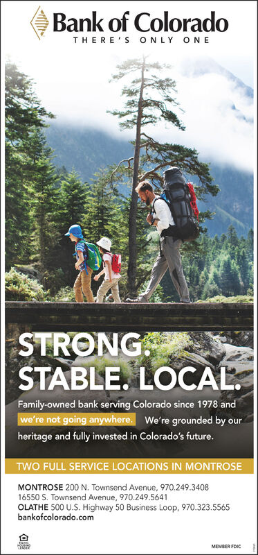 Bank of ColoradoTHERE'S ONLY ONESTRONGSTABLE. LOCAL.Family-owned bank serving Colorado since 1978 andwe're not going anywhere. We're grounded by ourheritage and fully invested in Colorado's future.TWO FULL SERVICE LOCATIONS IN MONTROSEMONTROSE 200 N. Townsend Avenue, 970.249.340816550 S. Townsend Avenue, 970.249.5641OLATHE 500 U.S. Highway 50 Business Loop, 970.323.5565bankofcolorado.comMEMBER FOKCSENDER Bank of Colorado THERE'S ONLY ONE STRONG STABLE. LOCAL. Family-owned bank serving Colorado since 1978 and we're not going anywhere. We're grounded by our heritage and fully invested in Colorado's future. TWO FULL SERVICE LOCATIONS IN MONTROSE MONTROSE 200 N. Townsend Avenue, 970.249.3408 16550 S. Townsend Avenue, 970.249.5641 OLATHE 500 U.S. Highway 50 Business Loop, 970.323.5565 bankofcolorado.com MEMBER FOKC SENDER