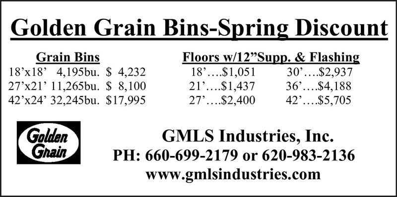 "Golden Grain Bins-Spring DiscountGrain Bins18'x18' 4,195bu. $ 4,23227'x21' 11,265bu. $ 8,10042'x24' 32,245bu. $17,995Floors w/12""Supp. & Flashing18'....$1,05121'....$1,43727'...$2,40030'....$2,93736'...$4,18842'....$5,705GoldenGnainGMLS Industries, Inc.PH: 660-699-2179 or 620-983-2136www.gmlsindustries.com Golden Grain Bins-Spring Discount Grain Bins 18'x18' 4,195bu. $ 4,232 27'x21' 11,265bu. $ 8,100 42'x24' 32,245bu. $17,995 Floors w/12""Supp. & Flashing 18'....$1,051 21'....$1,437 27'...$2,400 30'....$2,937 36'...$4,188 42'....$5,705 Golden Gnain GMLS Industries, Inc. PH: 660-699-2179 or 620-983-2136 www.gmlsindustries.com"