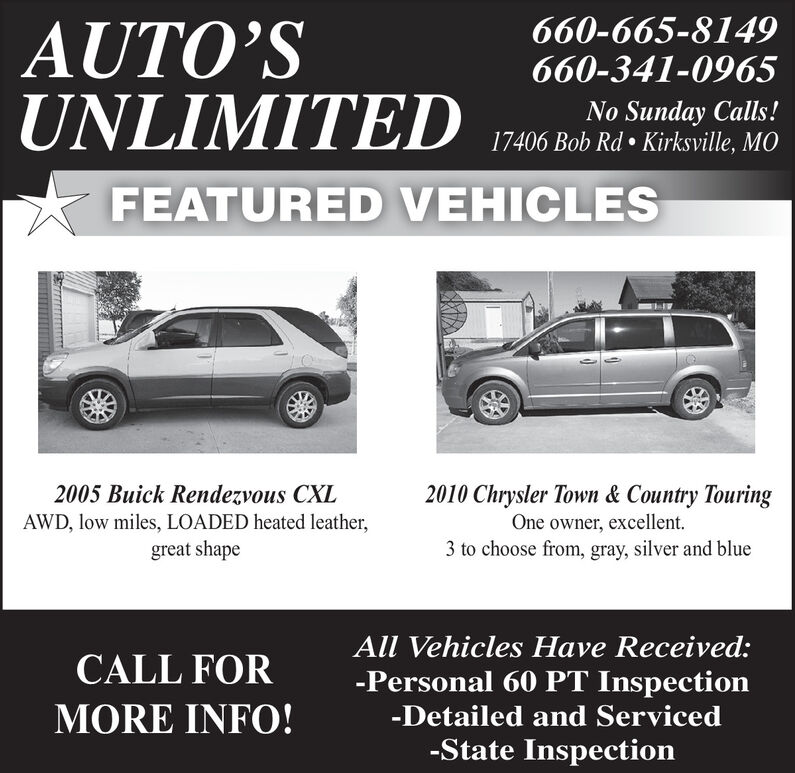 660-665-8149660-341-0965AUTOSUNLIMITEDNo Sunday Calls!17406 Bob Rd  Kirksville, MOFEATURED VEHICLES2010 Chrysler Town & Country TouringOne owner, excellent.3 to choose from, gray, silver and blue2005 Buick Rendezvous CXLAWD, low miles, LOADED heated leather,great shapeAll Vehicles Have Received:CALL FOR-Personal 60 PT InspectionMORE INFO!-Detailed and Serviced-State Inspection 660-665-8149 660-341-0965 AUTOS UNLIMITED No Sunday Calls! 17406 Bob Rd  Kirksville, MO FEATURED VEHICLES 2010 Chrysler Town & Country Touring One owner, excellent. 3 to choose from, gray, silver and blue 2005 Buick Rendezvous CXL AWD, low miles, LOADED heated leather, great shape All Vehicles Have Received: CALL FOR -Personal 60 PT Inspection MORE INFO! -Detailed and Serviced -State Inspection