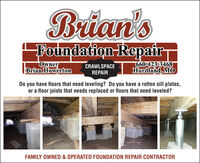 Brian'sPoundation-RepairOwnerBrian Howerton660-423-3468Hurdland, MOCRAWLSPACEREPAIRDo you have floors that need leveling? Do you have a rotten sill plates,or a floor joists that needs replaced or floors that need leveled?FAMILY OWNED & OPERATED FOUNDATION REPAIR CONTRACTOR Brian's Poundation-Repair Owner Brian Howerton 660-423-3468 Hurdland, MO CRAWLSPACE REPAIR Do you have floors that need leveling? Do you have a rotten sill plates, or a floor joists that needs replaced or floors that need leveled? FAMILY OWNED & OPERATED FOUNDATION REPAIR CONTRACTOR