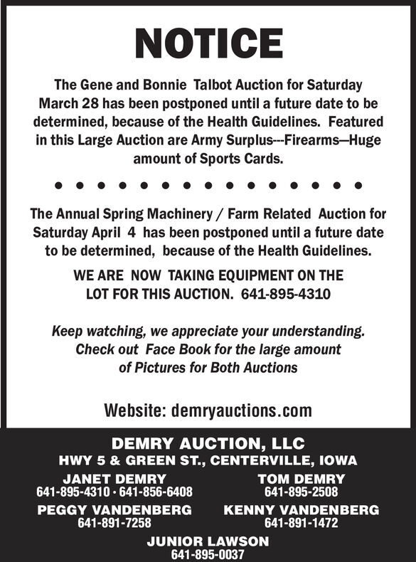 NOTICEThe Gene and Bonnie Talbot Auction for SaturdayMarch 28 has been postponed until a future date to bedetermined, because of the Health Guidelines. Featuredin this Large Auction are Army Surplus--Firearms-Hugeamount of Sports Cards.The Annual Spring Machinery/ Farm Related Auction forSaturday April 4 has been postponed until a future dateto be determined, because of the Health Guidelines.WE ARE NOW TAKING EQUIPMENT ON THELOT FOR THIS AUCTION. 641-895-4310Keep watching, we appreciate your understanding.Check out Face Book for the large amountof Pictures for Both AuctionsWebsite: demryauctions.comDEMRY AUCTION, LLCHWY 5 & GREEN ST., CENTERVILLE, IOWATOM DEMRY641-895-2508JANET DEMRY641-895-4310 · 641-856-6408PEGGY VANDENBERG641-891-7258KENNY VANDENBERG641-891-1472JUNIOR LAWSON641-895-0037 NOTICE The Gene and Bonnie Talbot Auction for Saturday March 28 has been postponed until a future date to be determined, because of the Health Guidelines. Featured in this Large Auction are Army Surplus--Firearms-Huge amount of Sports Cards. The Annual Spring Machinery/ Farm Related Auction for Saturday April 4 has been postponed until a future date to be determined, because of the Health Guidelines. WE ARE NOW TAKING EQUIPMENT ON THE LOT FOR THIS AUCTION. 641-895-4310 Keep watching, we appreciate your understanding. Check out Face Book for the large amount of Pictures for Both Auctions Website: demryauctions.com DEMRY AUCTION, LLC HWY 5 & GREEN ST., CENTERVILLE, IOWA TOM DEMRY 641-895-2508 JANET DEMRY 641-895-4310 · 641-856-6408 PEGGY VANDENBERG 641-891-7258 KENNY VANDENBERG 641-891-1472 JUNIOR LAWSON 641-895-0037
