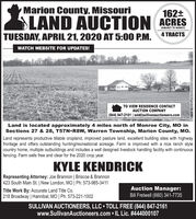Marion County, Missouri162+LAND AUCTION ACRESTUESDAY, APRIL 21, 2020 AT 5:00 P.M. 4 TRACTS(SUBJECT TO SURVEY)WATCH WEBSITE FOR UPDATES!TO VIEW RESIDENCE CONTACTAUCTION COMPANY(844) 847-2161 | sold@sullivanauctioneers.comLand is located approximately 4 miles north of Monroe City, MO inSections 27 & 28, T57N R8W, Warren Township, Marion County, MO.Land represents productive tillable cropland, improved pasture land, excellent building sites with highwayfrontage and offers outstanding hunting/recreational acreage. Farm is improved with a nice ranch stylecountry home, multiple outbuildings and includes a well designed livestock handling facility with continuousfencing. Farm sells free and clear for the 2020 crop year.KYLE KENDRICKRepresenting Attorney: Joe Brannon | Briscoe & Brannon423 South Main St. | New London, MO | Ph: 573-985-3411Title Work By: Accurate Land Title Co.218 Broadway | Hannibal, MO | Ph: 573-221-1002Auction Manager:Bill Fretwell (660) 341-7735SULLIVAN AUCTIONEERS, LLC  TOLL FREE (844) 847-2161www.SullivanAuctioneers.com  IL Lic. #444000107 Marion County, Missouri 162+ LAND AUCTION ACRES TUESDAY, APRIL 21, 2020 AT 5:00 P.M. 4 TRACTS (SUBJECT TO SURVEY) WATCH WEBSITE FOR UPDATES! TO VIEW RESIDENCE CONTACT AUCTION COMPANY (844) 847-2161 | sold@sullivanauctioneers.com Land is located approximately 4 miles north of Monroe City, MO in Sections 27 & 28, T57N R8W, Warren Township, Marion County, MO. Land represents productive tillable cropland, improved pasture land, excellent building sites with highway frontage and offers outstanding hunting/recreational acreage. Farm is improved with a nice ranch style country home, multiple outbuildings and includes a well designed livestock handling facility with continuous fencing. Farm sells free and clear for the 2020 crop year. KYLE KENDRICK Representing Attorney: Joe Brannon | Briscoe & Brannon 423 South Main St. | New London, MO | Ph: 573-985-3411 Title Work By: Accurate Land Title Co. 218 Broadway | Hannibal, MO | 