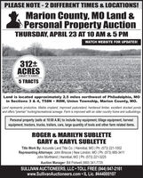 """PLEASE NOTE -2 DIFFERENT TIMES & LOCATIONS!Marion County, MO Land &Personal Property AuctionTHURSDAY, APRIL 23 AT 10 AM & 5 PMWATCH WEBSITE FOR UPDATES!312+ACRES(SUBJECT TO SURVEY)5 TRACTSLand is located approximately 2.5 miles northwest of Philadelphia, MOin Sections 3 & 4, T58N  R8W, Union Township, Marion County, MO.Land represents productive, tillable cropland, improved pastureland, hardwood timber, excellent stocked pondsand offers """"premier"""" hunting/recreational acreage. Farm is improved with an older country home and outbuildings.Personal property (sells at 10:00 A.M.) to include hay equipment, tillage equipment, harvestequipment, tractors, trucks, trailers, cars, large quantity of tools and other farm related items.ROGER & MARILYN SUBLETTEGARY & KARYL SUBLETTETitle Work By: Accurate Land Title Co. 
