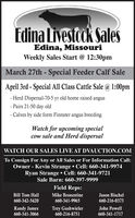 Edina Livestook SalesEdina, MissouriWeekly Sales Start @ 12:30pmMarch 27th - Special Feeder Calf SaleApril 3rd - Special All Class Cattle Sale @ 1:00pm- Herd Dispersal-70-5 yr old home raised angus- Pairs 21-50 day old- Calves by side form Finnster angus breedingWatch for upcoming specialcow sale and Herd dispersalWATCH OUR SALES LIVE AT DVAUCTION.COMTo Consign For Any or All Sales or For Information Call:Owner - Kevin Strange  Cell: 660-341-9974Ryan Strange  Cell: 660-341-9721Sale Barn: 660-397-9999Field Reps:Bill Tom HallMike BronestineJason Bischel660-342-5420660-341-9965660-216-0373Randy James660-341-3066Trey Gashwieler660-216-8751John Powell660-341-1717 Edina Livestook Sales Edina, Missouri Weekly Sales Start @ 12:30pm March 27th - Special Feeder Calf Sale April 3rd - Special All Class Cattle Sale @ 1:00pm - Herd Dispersal-70-5 yr old home raised angus - Pairs 21-50 day old - Calves by side form Finnster angus breeding Watch for upcoming special cow sale and Herd dispersal WATCH OUR SALES LIVE AT DVAUCTION.COM To Consign For Any or All Sales or For Information Call: Owner - Kevin Strange  Cell: 660-341-9974 Ryan Strange  Cell: 660-341-9721 Sale Barn: 660-397-9999 Field Reps: Bill Tom Hall Mike Bronestine Jason Bischel 660-342-5420 660-341-9965 660-216-0373 Randy James 660-341-3066 Trey Gashwieler 660-216-8751 John Powell 660-341-1717