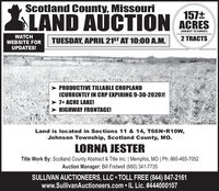 Scotland County, Missouri157+SLAND AUCTION ACRES(SUBJECT TO SURVEY)WATCHWEBSITE FORUPDATES!TUESDAY, APRIL 21ST AT 10:0O A.M.2 TRACTSPRODUCTIVE TILLABLE CROPLAND(CURRENTLY IN CRP EXPIRING 9-30-2020)!7+ ACRE LAKE!> HIGHWAY FRONTAGE!Land is located in Sections 11 & 14, T66NR10W,Johnson Township, Scotland County, Mo.LORNA JESTERTitle Work By: Scotland County Abstract & Title Inc. | Memphis, MO | Ph: 660-465-7052Auction Manager: Bill Fretwell (660) 341-7735SULLIVAN AUCTIONEERS, LLC  TOLL FREE (844) 847-2161www.SullivanAuctioneers.com  IL Lic. #444000107 Scotland County, Missouri 157+ SLAND AUCTION ACRES (SUBJECT TO SURVEY) WATCH WEBSITE FOR UPDATES! TUESDAY, APRIL 21ST AT 10:0O A.M. 2 TRACTS PRODUCTIVE TILLABLE CROPLAND (CURRENTLY IN CRP EXPIRING 9-30-2020)! 7+ ACRE LAKE! > HIGHWAY FRONTAGE! Land is located in Sections 11 & 14, T66NR10W, Johnson Township, Scotland County, Mo. LORNA JESTER Title Work By: Scotland County Abstract & Title Inc. | Memphis, MO | Ph: 660-465-7052 Auction Manager: Bill Fretwell (660) 341-7735 SULLIVAN AUCTIONEERS, LLC  TOLL FREE (844) 847-2161 www.SullivanAuctioneers.com  IL Lic. #444000107