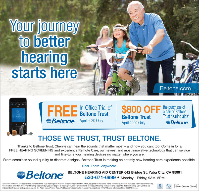 "Your journeyto betterhearingstarts hereBeltone.comFREEIn-Office Trial ofBeltone TrustBeltone March 2020 Only$800 OFF he purchase ofa pair of BeltoneTrust hearing aidsBeltone TrustMarch 2020 OnlyBeltoneTHOSE WE TRUST, TRUST BELTONE.Thanks to Beltone Trust, Cheryle can hear the sounds that matter most  and now you can, too. Come in for aFREE HEARING SCREENING and experience Remote Care, our newest and most innovative technology that can serviceand fine-tune your hearing devices no matter where you are.From seamless sound quality to discreet designs, Beltone Trust is making an entirely new hearing care experience possible.Hear. There. Anywhere.BeltoneBELTONE HEARING AID CENTER 642 Bridge St, Yuba City, CA 95991530-671-6999  Monday - Friday, 9AM-5PM""Discount off MSRP and applies to a pair of Beltone Trust hearing aids. Cannot be combined with other offers, coupons or insurance plans. Provious purchases exckuded. Participation may vary.See location for details. Benefits of hearing aids vary by type and degree of hearing loss, noise environment, accuracy of hearing evaluastion and proper . Beltone Hearing Care Centers areindependently owned and operated. Apple, the Apple logo, IPhone, iPad, iPod touch are trademarks of Apple Inc., registered in the U.S. and other countries. C2017 Beltone.MaBiPod OiPhone DiPad Your journey to better hearing starts here Beltone.com FREE In-Office Trial of Beltone Trust Beltone March 2020 Only $800 OFF he purchase of a pair of Beltone Trust hearing aids Beltone Trust March 2020 Only Beltone THOSE WE TRUST, TRUST BELTONE. Thanks to Beltone Trust, Cheryle can hear the sounds that matter most  and now you can, too. Come in for a FREE HEARING SCREENING and experience Remote Care, our newest and most innovative technology that can service and fine-tune your hearing devices no matter where you are. From seamless sound quality to discreet designs, Beltone Trust is making an entirely new hearing care experience possible. Hear. There. Anywhere. Beltone BELTONE HEARING AID CENTER 642 Bridge St, Yuba City, CA 95991 530-671-6999  Monday - Friday, 9AM-5PM ""Discount off MSRP and applies to a pair of Beltone Trust hearing aids. Cannot be combined with other offers, coupons or insurance plans. Provious purchases exckuded. Participation may vary. See location for details. Benefits of hearing aids vary by type and degree of hearing loss, noise environment, accuracy of hearing evaluastion and proper . Beltone Hearing Care Centers are independently owned and operated. Apple, the Apple logo, IPhone, iPad, iPod touch are trademarks of Apple Inc., registered in the U.S. and other countries. C2017 Beltone. Ma BiPod OiPhone DiPad"
