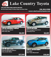 Lake Country Toyota7036 LAKE FOREST ROAD, BAXTER, MN 56425Mon-Thurs 8:00am-8:00pm| Fri 8:00am-6:00pm|Sat 8:00am-5:00pm218-454-2200www.LakeCountryToyota.com10AF926T10AF929T2014 KIA SOULWell Equipped Soul At AnAmazing Price!2013 CHEVROLET IMPALAVery Clean LT ModelWith Only 78K!$8,991$6,99110AF915T2018 RAM 1500Express Midnight Edition!Only 23,099 Miles!10AF884P2017 A AVXLE AWD!New Tires! Moonroof!$27,591$19,991 Lake Country Toyota 7036 LAKE FOREST ROAD, BAXTER, MN 56425 Mon-Thurs 8:00am-8:00pm| Fri 8:00am-6:00pm|Sat 8:00am-5:00pm 218-454-2200 www.LakeCountryToyota.com 10AF926T 10AF929T 2014 KIA SOUL Well Equipped Soul At An Amazing Price! 2013 CHEVROLET IMPALA Very Clean LT Model With Only 78K! $8,991 $6,991 10AF915T 2018 RAM 1500 Express Midnight Edition! Only 23,099 Miles! 10AF884P 2017 A AV XLE AWD! New Tires! Moonroof! $27,591 $19,991