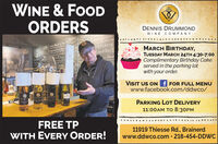 WINE & FOODORDERSDENNIS DRUMMONDWINE COM PANYnd, MentbatstickersJesadillasOheeseOveseMARCH BIRTHDAY,TUESDAY MARCH 24TH 4:30-7:00Complimentary Birthday Cakeserved in the parking lotwith your order.Kipnd Ronst BefEh SapoPullyVISIT US ON f FOR FULL MENUwww.facebook.com/ddwco/PARKING LOT DELIVERY11:00AM TO 8:30PMFREE TPWITH EVERY ORDER!11919 Thiesse Rd., Brainerdwww.ddwco.com · 218-454-DDWC WINE & FOOD ORDERS DENNIS DRUMMOND WINE COM PANY nd, Mentba tstickers Jesadillas Oheese Ovese MARCH BIRTHDAY, TUESDAY MARCH 24TH 4:30-7:00 Complimentary Birthday Cake served in the parking lot with your order. Kipnd Ronst Bef Eh Sapo Pully VISIT US ON f FOR FULL MENU www.facebook.com/ddwco/ PARKING LOT DELIVERY 11:00AM TO 8:30PM FREE TP WITH EVERY ORDER! 11919 Thiesse Rd., Brainerd www.ddwco.com · 218-454-DDWC
