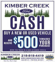 KIMBER CREEKFordCASHBUY A NEW OR USED VEHICLE$500TOWARDSANDRECEIVEYOURPURCHASEWHEN YOU TRADE IN A 2000 OR NEWER VEHICLEEXPIRES 3-31-20KIMBER CREEK218-818-4419 gFordPRESIDENT'SAWARDwww.KIMBERCREEKFORD.COM2654 HWY 371  PINE RIVER, MN 56474RECIPIENTValue Price, Plain & Simple. KIMBER CREEK Ford CASH BUY A NEW OR USED VEHICLE $500 TOWARDS AND RECEIVE YOUR PURCHASE WHEN YOU TRADE IN A 2000 OR NEWER VEHICLE EXPIRES 3-31-20 KIMBER CREEK 218-818-4419 g Ford PRESIDENT'S AWARD www.KIMBERCREEKFORD.COM 2654 HWY 371  PINE RIVER, MN 56474 RECIPIENT Value Price, Plain & Simple.
