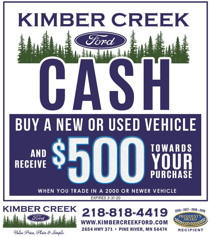 KIMBER CREEKFordCASHBUY A NEW OR USED VEHICLE$500TOWARDSANDRECEIVEYOURPURCHASEWHEN YOU TRADE IN A 2000 OR NEWER VEHICLEEXPIRES 3-31-20KIMBER CREEK218-818-4419 gFordPRESIDENT'SAWARDwww.KIMBERCREEKFORD.COM2654 HWY 371  PINE RIVER, MN 56474RECIPIENTValue Price, Plain & Simple. KIMBER CREEK Ford CASH BUY A NEW OR USED VEHICLE $500 TOWARDS AND RECEIVE YOUR PURCHASE WHEN YOU TRADE IN A 2000 OR NEWER VEHICLE EXPIRES 3-31-20 KIMBER CREEK 218-818-4419 g Ford PRESIDENT'S AWARD www.KIMBERCREEKFORD.COM 2654 HWY 371  PINE RIVER, MN 56474 RECIPIENT Value Price, Plain & Simple.