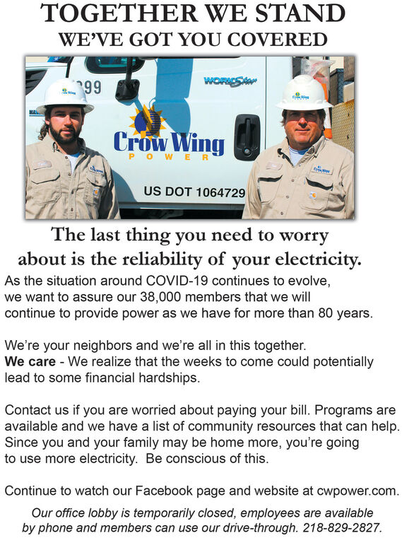TOGETHER WE STANDWE'VE GOT YOU COVERED99Crow WingPOWERUS DOT 1064729The last thing you need to worryabout is the reliability of your electricity.As the situation around COVID-19 continues to evolve,we want to assure our 38,000 members that we willcontinue to provide power as we have for more than 80 years.We're your neighbors and we're all in this together.We care - We realize that the weeks to come could potentiallylead to some financial hardships.Contact us if you are worried about paying your bill. Programs areavailable and we have a list of community resources that can help.Since you and your family may be home more, you're goingto use more electricity. Be conscious of this.Continue to watch our Facebook page and website at cwpower.com.Our office lobby is temporarily closed, employees are availableby phone and members can use our drive-through. 218-829-2827. TOGETHER WE STAND WE'VE GOT YOU COVERED 99 Crow Wing POWER US DOT 1064729 The last thing you need to worry about is the reliability of your electricity. As the situation around COVID-19 continues to evolve, we want to assure our 38,000 members that we will continue to provide power as we have for more than 80 years. We're your neighbors and we're all in this together. We care - We realize that the weeks to come could potentially lead to some financial hardships. Contact us if you are worried about paying your bill. Programs are available and we have a list of community resources that can help. Since you and your family may be home more, you're going to use more electricity. Be conscious of this. Continue to watch our Facebook page and website at cwpower.com. Our office lobby is temporarily closed, employees are available by phone and members can use our drive-through. 218-829-2827.