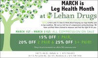 MARCH isLeg Health Monthat & Lehan DrugsWe're more than medicine.Spring is here and it's time to think about keeping our legs healthy andin top condition. We carry a full line of compression socks/stockings. Wehave certified fitters trained to measure and find the right fit for you.MARCH 1ST - MARCH 31ST: ALL COMPRESSION ON SALE15% OFF 1 PAIR,20% OFF 2 PAIR & 25% OFF 3+ PAIR!*Bring in this ad to be entered in our raffle for FREE compression socks!1407 S. 4th St., Dekalb, IL | 815-758-0911811 S. Perryville Rd., Ste 101, Rockford, IL | 815-708-7456 MARCH is Leg Health Month at & Lehan Drugs We're more than medicine. Spring is here and it's time to think about keeping our legs healthy and in top condition. We carry a full line of compression socks/stockings. We have certified fitters trained to measure and find the right fit for you. MARCH 1ST - MARCH 31ST: ALL COMPRESSION ON SALE 15% OFF 1 PAIR, 20% OFF 2 PAIR & 25% OFF 3+ PAIR! *Bring in this ad to be entered in our raffle for FREE compression socks! 1407 S. 4th St., Dekalb, IL | 815-758-0911 811 S. Perryville Rd., Ste 101, Rockford, IL | 815-708-7456