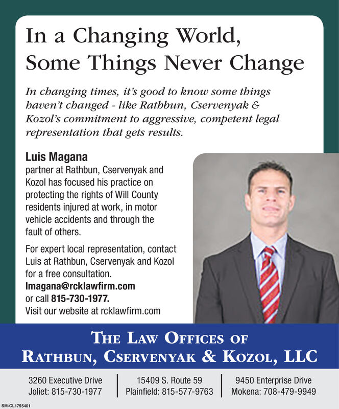 In a Changing World,Some Things Never ChangeIn changing times, it's good to know some thingshaven't changed - like Rathbun, Cservenyak &Kozol's commitment to aggressive, competent legalrepresentation that gets results.Luis Maganapartner at Rathbun, Cservenyak andKozol has focused his practice onprotecting the rights of Will Countyresidents injured at work, in motorvehicle accidents and through thefault of others.For expert local representation, contactLuis at Rathbun, Cservenyak and Kozolfor a free consultation.Imagana@rcklawfirm.comor call 815-730-1977.Visit our website at rcklawfirm.comTHE LAW OFFICES OFRATHBUN, CSERVENYAK & KOZOL, LLC3260 Executive Drive15409 S. Route 599450 Enterprise DriveJoliet: 815-730-1977Plainfield: 815-577-9763Mokena: 708-479-9949SM-CL1755401 In a Changing World, Some Things Never Change In changing times, it's good to know some things haven't changed - like Rathbun, Cservenyak & Kozol's commitment to aggressive, competent legal representation that gets results. Luis Magana partner at Rathbun, Cservenyak and Kozol has focused his practice on protecting the rights of Will County residents injured at work, in motor vehicle accidents and through the fault of others. For expert local representation, contact Luis at Rathbun, Cservenyak and Kozol for a free consultation. Imagana@rcklawfirm.com or call 815-730-1977. Visit our website at rcklawfirm.com THE LAW OFFICES OF RATHBUN, CSERVENYAK & KOZOL, LLC 3260 Executive Drive 15409 S. Route 59 9450 Enterprise Drive Joliet: 815-730-1977 Plainfield: 815-577-9763 Mokena: 708-479-9949 SM-CL1755401