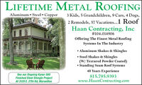 LIFETIME METAL ROOFINGAluminum  Steel Copper3 Kids, 5 Grandchildren, 9 Cars, 4 Dogs,2 Remodels, 57 Vacations...1 RoofHaan Contracting, Inc#104.014906Offering The Finest Metal RoofingSystems In The Industry Aluminum Shakes & Shingles Steel Shakes & Shingles(W/ Textured Powder Coated) Standing Seam Roof Systems40 Years ExperienceSee our Ongoing Kynar 500Finished Steel Shingle ProjectAt 3129 E. 27th Rd, Marseilles815.795.9393www.HaanContracting.com LIFETIME METAL ROOFING Aluminum  Steel Copper 3 Kids, 5 Grandchildren, 9 Cars, 4 Dogs, 2 Remodels, 57 Vacations...1 Roof Haan Contracting, Inc #104.014906 Offering The Finest Metal Roofing Systems In The Industry  Aluminum Shakes & Shingles  Steel Shakes & Shingles (W/ Textured Powder Coated)  Standing Seam Roof Systems 40 Years Experience See our Ongoing Kynar 500 Finished Steel Shingle Project At 3129 E. 27th Rd, Marseilles 815.795.9393 www.HaanContracting.com