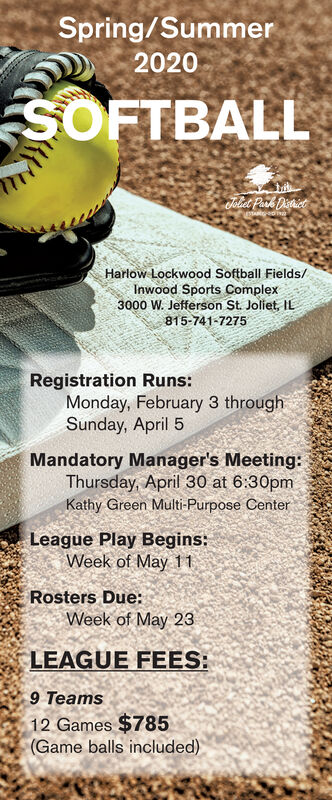 Spring/Summer2020SOFTBALLJoliet Park DistrietHarlow Lockwood Softball Fields/Inwood Sports Complex3000 W. Jefferson St. Joliet, IL815-741-7275Registration Runs:Monday, February 3 throughSunday, April 5Mandatory Manager's Meeting:Thursday, April 30 at 6:30pmKathy Green Multi-Purpose CenterLeague Play Begins:Week of May 11Rosters Due:Week of May 23LEAGUE FEES:9 Teams12 Games $785(Game balls included) Spring/Summer 2020 SOFTBALL Joliet Park Distriet Harlow Lockwood Softball Fields/ Inwood Sports Complex 3000 W. Jefferson St. Joliet, IL 815-741-7275 Registration Runs: Monday, February 3 through Sunday, April 5 Mandatory Manager's Meeting: Thursday, April 30 at 6:30pm Kathy Green Multi-Purpose Center League Play Begins: Week of May 11 Rosters Due: Week of May 23 LEAGUE FEES: 9 Teams 12 Games $785 (Game balls included)