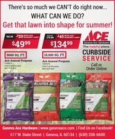 There's so much we CAN'T do right now...WHAT CAN WE DO?Get that lawn into shape for summer!ACE$69.99 $20 WITH ACEREWARDS CARD*SALE179.99$45 WITH ACEREWARDS CARD*$4999$13499Geneva Ace HardwareThe helpful place.CURBSIDESERVICE5000 SQ. FT.15,000 SQ. FT.Ace Annual ProgramAce Annual Program7158314Call orOrder Online7287279Limit 2 at this price.RED HOT BUYLimit 2 at this price.RED HOT BUYACEACECRABGRASS PREVENTERWITH FERTILIZERACELAWN FERTILIZERACEINTERIZERWEED AND FEE114-1071-0-2MTGeneva Ace Hardware | www.genevaace.com | Find Us on Facebook!617 W. State Street | Geneva, IL 60134 | (630) 208-6600AwN.FERTRIT There's so much we CAN'T do right now... WHAT CAN WE DO? Get that lawn into shape for summer! ACE $69.99 $20 WITH ACE REWARDS CARD* SALE 179.99 $45 WITH ACE REWARDS CARD* $4999 $13499 Geneva Ace Hardware The helpful place. CURBSIDE SERVICE 5000 SQ. FT. 15,000 SQ. FT. Ace Annual Program Ace Annual Program 7158314 Call or Order Online 7287279 Limit 2 at this price. RED HOT BUY Limit 2 at this price. RED HOT BUY ACE ACE CRABGRASS PREVENTER WITH FERTILIZER ACE LAWN FERTILIZER ACE INTERIZER WEED AND FEE 114-10 71-0-2 MT Geneva Ace Hardware | www.genevaace.com | Find Us on Facebook! 617 W. State Street | Geneva, IL 60134 | (630) 208-6600 AwN.FERTRIT
