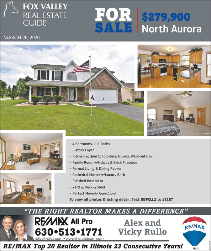 """FOX VALLEYREAL ESTATEGUIDEFOR $279,900SALENorth AuroraMARCH 26, 20204 Bedrooms, 2 ½ Baths 2-story Foyer Kitchen w/Quartz Counters, Hdwds, Walk-out Bay Family Room w/Hdwds & Brick Fireplace Formal Living & Dining Rooms Cathedral Master w/Luxury Bath Finished Basement Yard w/Deck & Shed Perfect Move-In Condition!To view all photos & listing detail, Text RBFCLLZ to 52187""""THE RIGHT REALTOR MAKES A DIFFERENCE""""REMAX All ProAlex andRE/MAX630 513 1771rullos@rullos.com  www.therulloteam.comVicky RulloRE/MAX Top 20 Realtor in Illinois 23 Consecutive Years! FOX VALLEY REAL ESTATE GUIDE FOR $279,900 SALE North Aurora MARCH 26, 2020 4 Bedrooms, 2 ½ Baths  2-story Foyer  Kitchen w/Quartz Counters, Hdwds, Walk-out Bay  Family Room w/Hdwds & Brick Fireplace  Formal Living & Dining Rooms  Cathedral Master w/Luxury Bath  Finished Basement  Yard w/Deck & Shed  Perfect Move-In Condition! To view all photos & listing detail, Text RBFCLLZ to 52187 """"THE RIGHT REALTOR MAKES A DIFFERENCE"""" REMAX All Pro Alex and RE/MAX 630 513 1771 rullos@rullos.com  www.therulloteam.com Vicky Rullo RE/MAX Top 20 Realtor in Illinois 23 Consecutive Years!"""