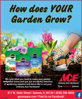 How does YOURGarden Grow?Mirade GroMiracle GroMoisture ControlGarden SVEGETABLES & HMiradle GroPottingMixGarden SoilFLOWERSACEWe have what you need to make your gardendelightful! Come and see our wonderful selectionof gardening supplies and decor We're not yourordinary Ace Hardware!Geneva Ace HardwareThe helpful place.617 W. State Street I Geneva, IL 60134 I (630) 208-6600genevaace.com I Find Us on Facebook!SM-CL1762845 How does YOUR Garden Grow? Mirade Gro Miracle Gro Moisture Control Garden S VEGETABLES & H Miradle Gro Potting Mix Garden Soil FLOWERS ACE We have what you need to make your garden delightful! Come and see our wonderful selection of gardening supplies and decor We're not your ordinary Ace Hardware! Geneva Ace Hardware The helpful place. 617 W. State Street I Geneva, IL 60134 I (630) 208-6600 genevaace.com I Find Us on Facebook! SM-CL1762845