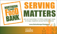SERVINGNORTHERNILLINOISFOODMATTERSBANK.Join us in providing 1.2 million meals each weekto hungry neighbors across Northern Illinoiswww.SolveHungerToday.orgMEMBER OFFEEDINGAMERICA SERVING NORTHERN ILLINOIS FOOD MATTERS BANK. Join us in providing 1.2 million meals each week to hungry neighbors across Northern Illinois www.SolveHungerToday.org MEMBER OF FEEDING AMERICA