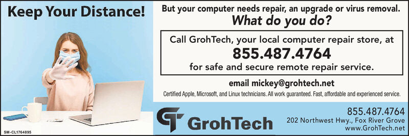 Keep Your Distance! But your computer needs repair, an upgrade or virus removal.What do you do?Call GrohTech, your local computer repair store, at855.487.4764for safe and secure remote repair service.email mickey@grohtech.netCertified Apple, Microsoft, and Linux technicians. All work guaranteed. Fast, affordable and experienced service.855.487.4764T GrohTech 202 Northwest Hwy., Fox River Grovewww.GrohTech.netSM-CL1764895 Keep Your Distance! But your computer needs repair, an upgrade or virus removal. What do you do? Call GrohTech, your local computer repair store, at 855.487.4764 for safe and secure remote repair service. email mickey@grohtech.net Certified Apple, Microsoft, and Linux technicians. All work guaranteed. Fast, affordable and experienced service. 855.487.4764 T GrohTech 202 Northwest Hwy., Fox River Grove www.GrohTech.net SM-CL1764895
