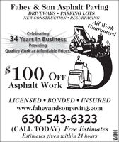 Fahey & Son Asphalt PavingDRIVEWAYS  PARKING LOTSAll WorkGuaranteedNEW CONSTRUCTION  RESURFACINGCelebrating34 Years in BusinessProvidingQuality Work at Affordable Prices.100 OFFAsphalt WorkLICENSED  BONDED  INSUREDwww.faheyandsonpaving.com630-543-6323(CALL TODAY) Free EstimatesEstimates given within 24 hoursWSAMate Ca Fahey & Son Asphalt Paving DRIVEWAYS  PARKING LOTS All Work Guaranteed NEW CONSTRUCTION  RESURFACING Celebrating 34 Years in Business Providing Quality Work at Affordable Prices. 100 OFF Asphalt Work LICENSED  BONDED  INSURED www.faheyandsonpaving.com 630-543-6323 (CALL TODAY) Free Estimates Estimates given within 24 hours WSA Mate Ca