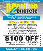 *Quality Service * Licensed & Bonded * Free EstimatenooncreteFamily Owned & OperatedFor Over 50 YearsCALL NOW TOBook Your Concrete Work Early Sidewalks  Steps Garage & Basement Floors Power Washing & Sealing Driveways  Room Additions Stamped Colored Concrete$100 OFFAny Job Over $3,000( Must Mention This Ad)CALL JOHN 630-985-7045 *Quality Service * Licensed & Bonded * Free Estimate no oncrete Family Owned & Operated For Over 50 Years CALL NOW TO Book Your Concrete Work Early  Sidewalks  Steps  Garage & Basement Floors  Power Washing & Sealing  Driveways  Room Additions  Stamped Colored Concrete $100 OFF Any Job Over $3,000 ( Must Mention This Ad) CALL JOHN 630-985-7045