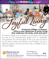 """""""Dining with FRIENDS every night""""LaringNOW THATS...TeyfulFranciscan Village, in Lemont,offers a new dimension in senior livingthat celebrates the body, mind and spirit.At Franciscan Village, you can choose to try new things while enjoyingthe perks of your maintenance-free garden home or independentliving apartment. You will have plenty of time to do what you want todo, not what you have to do. Discover a new friendship, or pursue ahobby like painting, all of this and much more is available for you atFranciscan Village.FRANCISCANVILLAGE1270 Village Dr.,Lemont, IL 60439www.franciscanvillagelemont.orgFRANCISCAN COMMUNITIESSponsored by the Franciscan Sisters of Chicago """"Dining with FRIENDS every night"""" Laring NOW THATS... Teyful Franciscan Village, in Lemont, offers a new dimension in senior living that celebrates the body, mind and spirit. At Franciscan Village, you can choose to try new things while enjoying the perks of your maintenance-free garden home or independent living apartment. You will have plenty of time to do what you want to do, not what you have to do. Discover a new friendship, or pursue a hobby like painting, all of this and much more is available for you at Franciscan Village. FRANCISCAN VILLAGE 1270 Village Dr., Lemont, IL 60439 www.franciscanvillagelemont.org FRANCISCAN COMMUNITIES Sponsored by the Franciscan Sisters of Chicago"""
