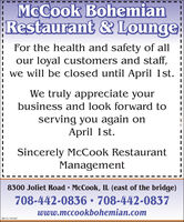 | McCook BohemianRestaurant & LoungeFor the health and safety of allour loyal customers and staff,we will be closed until April 1st.We truly appreciate yourbusiness and look forward toserving you again onApril 1st.Sincerely McCook RestaurantManagement8300 Joliet Road  McCook, IL (east of the bridge)708-442-0836  708-442-0837www.mccookbohemian.comSM-CL1761847 | McCook Bohemian Restaurant & Lounge For the health and safety of all our loyal customers and staff, we will be closed until April 1st. We truly appreciate your business and look forward to serving you again on April 1st. Sincerely McCook Restaurant Management 8300 Joliet Road  McCook, IL (east of the bridge) 708-442-0836  708-442-0837 www.mccookbohemian.com SM-CL1761847