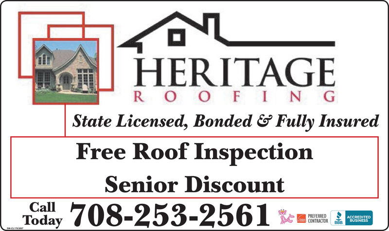 HERITAGER OO FINGState Licensed, Bonded & Fully InsuredFree Roof InspectionSenior DiscountCall708-253-2561 *mTodayPREFERREDCONTRACTORACCREDITEDBUSINESSBBBSMCLENNT HERITAGE R OO FING State Licensed, Bonded & Fully Insured Free Roof Inspection Senior Discount Call 708-253-2561 *m Today PREFERRED CONTRACTOR ACCREDITED BUSINESS BBB SMCLENNT