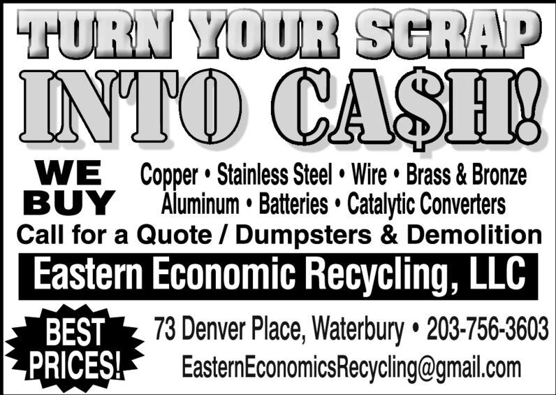 TURN YOUR SCRAPINTO CASHWE Copper  Stainless Steel  Wire  Brass & BronzeBUYCall for a Quote / Dumpsters & DemolitionEastern Economic Recycling, LLCÄluminum  Batteries  Catalytic ConvertersBESTPRICE!73 Denver Place, Waterbury  203-756-3603EasternEconomicsRecycling@gmail.com TURN YOUR SCRAP INTO CASH WE Copper  Stainless Steel  Wire  Brass & Bronze BUY Call for a Quote / Dumpsters & Demolition Eastern Economic Recycling, LLC Äluminum  Batteries  Catalytic Converters BEST PRICE! 73 Denver Place, Waterbury  203-756-3603 EasternEconomicsRecycling@gmail.com