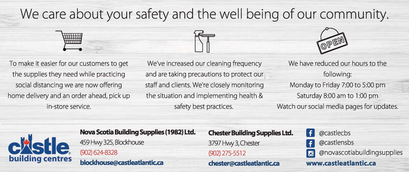 We care about your safety and the well being of our community.OPENTo make it easier for our customers to getWe've increased our cleaning frequencyand are taking precautions to protect ourstaff and clients. We're closely monitoringWe have reduced our hours to thethe supplies they need while practicingfollowing:social distancing we are now offeringMonday to Friday 7:00 to 5:00 pmthe situation and implementing health &safety best practices.home delivery and an order ahead, pick upSaturday 8:00 am to 1:00 pmin-store service.Watch our social media pages for updates.Nova Scotia Building Supplies (1982) Ltd.459 Hwy 325, Blockhousef @castlecbsf @castlensbs@novascotiabuildingsuppliesChester Building Supplies Ltd.CAstle3797 Hwy 3,Chester(902) 624-8328(902) 275-5512building centresblockhouse@castleatlantic.cachester@castleatlantic.cawww.castleatlantic.ca We care about your safety and the well being of our community. OPEN To make it easier for our customers to get We've increased our cleaning frequency and are taking precautions to protect our staff and clients. We're closely monitoring We have reduced our hours to the the supplies they need while practicing following: social distancing we are now offering Monday to Friday 7:00 to 5:00 pm the situation and implementing health & safety best practices. home delivery and an order ahead, pick up Saturday 8:00 am to 1:00 pm in-store service. Watch our social media pages for updates. Nova Scotia Building Supplies (1982) Ltd. 459 Hwy 325, Blockhouse f @castlecbs f @castlensbs @novascotiabuildingsupplies Chester Building Supplies Ltd. CAstle 3797 Hwy 3,Chester (902) 624-8328 (902) 275-5512 building centres blockhouse@castleatlantic.ca chester@castleatlantic.ca www.castleatlantic.ca