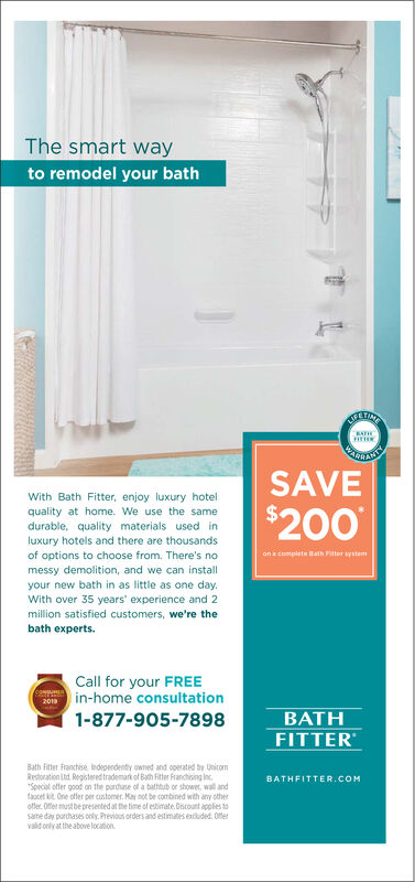 """The smart wayto remodel your bathETINRATHWARZANTYSAVEWith Bath Fitter, enjoy luxury hotelquality at home. We use the samedurable, quality materials used inluxury hotels and there are thousands$200of options to choose from. There's nomessy demolition, and we can installyour new bath in as little as one day.on a comploteath Fitter systemWith over 35 years' experience and 2million satisfied customers, we're thebath experts.Call for your FREE20n in-home consultation1-877-905-7898BATHFITTERBath Fitter franchise bdependenty owned and operated by UnitomRestoration Ltd. Registered trademark of Bath Fitter Franchising Inc.""""Special offer good on the purdhase of a bathtub or shower, wall andfacet One offer per astomer. May not be combined with any otherofler. Offer mustbepresented at the time ol estimate. Discount apples tosame day parchases cely. Previous orders and estimates exduded. Offervald only at the above locationBATHFITTER.COM The smart way to remodel your bath ETIN RATH WAR ZANTY SAVE With Bath Fitter, enjoy luxury hotel quality at home. We use the same durable, quality materials used in luxury hotels and there are thousands $200 of options to choose from. There's no messy demolition, and we can install your new bath in as little as one day. on a comploteath Fitter system With over 35 years' experience and 2 million satisfied customers, we're the bath experts. Call for your FREE 20n in-home consultation 1-877-905-7898 BATH FITTER Bath Fitter franchise bdependenty owned and operated by Unitom Restoration Ltd. Registered trademark of Bath Fitter Franchising Inc. """"Special offer good on the purdhase of a bathtub or shower, wall and facet One offer per astomer. May not be combined with any other ofler. Offer mustbepresented at the time ol estimate. Discount apples to same day parchases cely. Previous orders and estimates exduded. Offer vald only at the above location BATHFITTER.COM"""