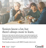 Seniors know a lot, butthere's always more to learn.Ensure your later years are safe and secure. Learn about programs andservices for seniors, like how the Canada Pension Plan can work better foryou, increases to the Guaranteed Income Supplement, fraud preventioninformation, and more.Visit Canada.ca/seniors or call 1 800 O-Canada (1 800 622-6232)Government Gouvernementof CanadaCanadadu Canada Seniors know a lot, but there's always more to learn. Ensure your later years are safe and secure. Learn about programs and services for seniors, like how the Canada Pension Plan can work better for you, increases to the Guaranteed Income Supplement, fraud prevention information, and more. Visit Canada.ca/seniors or call 1 800 O-Canada (1 800 622-6232) Government Gouvernement of Canada Canada du Canada