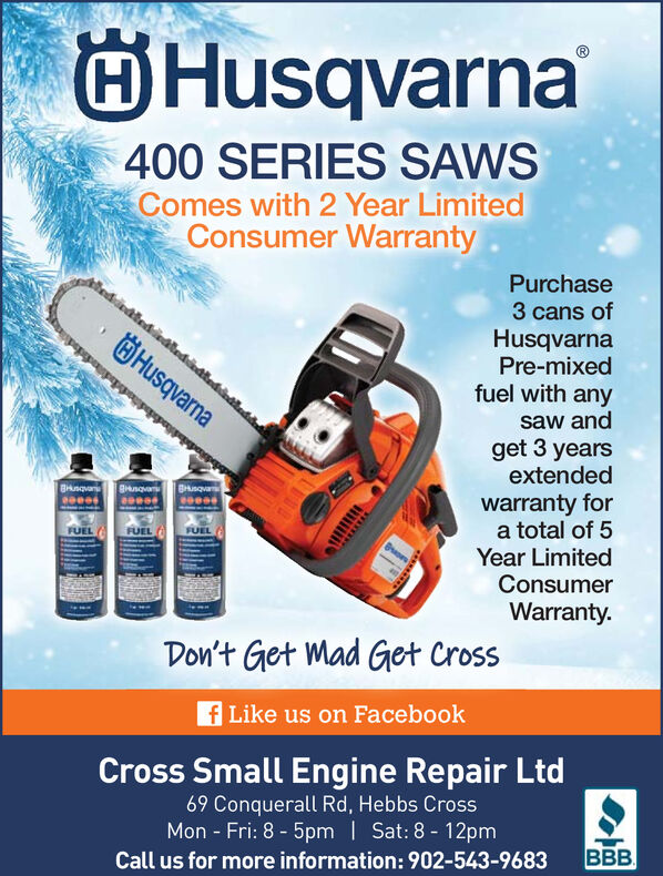 Husqvarna400 SERIES SAWSComes with 2 Year LimitedConsumer WarrantyPurchaselediedtediedteddted3 cans ofHusqvarnaPre-mixedfuel with anyÖHusqvarnasaw andget 3 yearsextendedietindohdniwarranty fora total of 5Year LimitedConsumerBHnqvangHungvanBusovaFUELWarranty.Don't Get Mad Get Crossf Like us on FacebookCross Small Engine Repair Ltd69 Conquerall Rd, Hebbs CrossMon - Fri: 8 - 5pm | Sat: 8 - 12pmBBB.Call us for more information: 902-543-9683 Husqvarna 400 SERIES SAWS Comes with 2 Year Limited Consumer Warranty Purchase lediedtediedteddted 3 cans of Husqvarna Pre-mixed fuel with any ÖHusqvarna saw and get 3 years extended ietindohdni warranty for a total of 5 Year Limited Consumer BHnqvan gHungvan Busova FUEL Warranty. Don't Get Mad Get Cross f Like us on Facebook Cross Small Engine Repair Ltd 69 Conquerall Rd, Hebbs Cross Mon - Fri: 8 - 5pm | Sat: 8 - 12pm BBB. Call us for more information: 902-543-9683