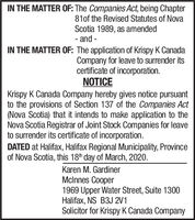 IN THE MATTER OF: The Companies Act, being Chapter81of the Revised Statutes of NovaScotia 1989, as amended- and -IN THE MATTER OF: The application of Krispy K CanadaCompany for leave to surrender itscertificate of incorporation.NOTICEKrispy K Canada Company hereby gives notice pursuantto the provisions of Section 137 of the Companies Act(Nova Scotia) that it intends to make application to theNova Scotia Registrar of Joint Stock Companies for leaveto surrender its certificate of incorporation.DATED at Halifax, Halifax Regional Municipality, Provinceof Nova Scotia, this 18th day of March, 2020.Karen M. GardinerMclnnes Cooper1969 Upper Water Street, Suite 1300Halifax, NS B3J 2V1Solicitor for Krispy K Canada Company IN THE MATTER OF: The Companies Act, being Chapter 81of the Revised Statutes of Nova Scotia 1989, as amended - and - IN THE MATTER OF: The application of Krispy K Canada Company for leave to surrender its certificate of incorporation. NOTICE Krispy K Canada Company hereby gives notice pursuant to the provisions of Section 137 of the Companies Act (Nova Scotia) that it intends to make application to the Nova Scotia Registrar of Joint Stock Companies for leave to surrender its certificate of incorporation. DATED at Halifax, Halifax Regional Municipality, Province of Nova Scotia, this 18th day of March, 2020. Karen M. Gardiner Mclnnes Cooper 1969 Upper Water Street, Suite 1300 Halifax, NS B3J 2V1 Solicitor for Krispy K Canada Company