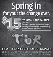 Spring infor your tire change over.%2415TO INSTALL AND BALANCEplus taxincludes a free full inspection of brakes,steering and suspension components bytrained licensed mechanics.PER WHEELTORTROY BENNETT'S AUTO REPAIR12 CHIPMAN DRIVE, KENTVILLE INDUSTRIAL PARKP: 902-678-0012 C: 902-670-1908F: 902-678-6409 Spring in for your tire change over. %2415 TO INSTALL AND BALANCE plus tax includes a free full inspection of brakes, steering and suspension components by trained licensed mechanics. PER WHEEL TOR TROY BENNETT'S AUTO REPAIR 12 CHIPMAN DRIVE, KENTVILLE INDUSTRIAL PARK P: 902-678-0012 C: 902-670-1908 F: 902-678-6409