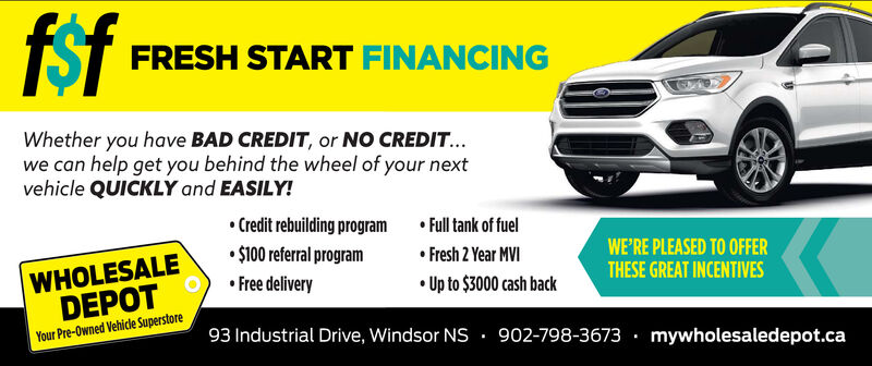 fsfTST FRESH START FINANCINGWhether you have BAD CREDIT, or NO CREDIT...we can help get you behind the wheel of your nextvehicle QUICKLY and EASILY! Credit rebuilding program Full tank of fuel Fresh 2 Year MVI $100 referral programWHOLESALEDEPOTWE'RE PLEASED TO OFFERTHESE GREAT INCENTIVES Free delivery Up to $3000 cash backYour Pre-Owned Vehicle Superstore93 Industrial Drive, Windsor NS . 902-798-3673 · mywholesaledepot.ca fsf TST FRESH START FINANCING Whether you have BAD CREDIT, or NO CREDIT... we can help get you behind the wheel of your next vehicle QUICKLY and EASILY!  Credit rebuilding program  Full tank of fuel  Fresh 2 Year MVI  $100 referral program WHOLESALE DEPOT WE'RE PLEASED TO OFFER THESE GREAT INCENTIVES  Free delivery  Up to $3000 cash back Your Pre-Owned Vehicle Superstore 93 Industrial Drive, Windsor NS . 902-798-3673 · mywholesaledepot.ca