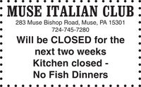 : MUSE ITALIAN CLUB283 Muse Bishop Road, Muse, PA 15301724-745-7280Will be CLOSED for thenext two weeksKitchen closed -No Fish Dinners : MUSE ITALIAN CLUB 283 Muse Bishop Road, Muse, PA 15301 724-745-7280 Will be CLOSED for the next two weeks Kitchen closed - No Fish Dinners