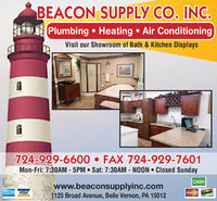 BEACON SUPPLY CO. INC.Plumbing  Heating  Air ConditioningVisit our Showroom of Bath & Kitchen Displays724-929-6600  FAX 724-929-7601Mon-Fri: 7:30AM - 5PM  Sat: 7:30AM - NOON  Closed SundayCASHwww.beaconsupplyinc.com1125 Broad Avenue, Belle Vernon, PA 15012AMEX VISAMeserCaSMARN BEACON SUPPLY CO. INC. Plumbing  Heating  Air Conditioning Visit our Showroom of Bath & Kitchen Displays 724-929-6600  FAX 724-929-7601 Mon-Fri: 7:30AM - 5PM  Sat: 7:30AM - NOON  Closed Sunday CASH www.beaconsupplyinc.com 1125 Broad Avenue, Belle Vernon, PA 15012 AMEX VISA MeserCa SMARN