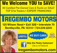 We Welcome YOU to SAVE!60 Certified Pre-Owned Cars & Trucks on SALE!TOP $ for Traders  EXPERT FINANCING!IREGEMBO MOTORS125 Wilson Road  Exit 32B  Interstate 70Bentleyville, PA 15314  724-239-2200QualityWE BUY CARS! SealerEVERYONE'SAPPRO ED!AwardSkip the Pesky Salesman!Like us on Facebooktregembomotors.com We Welcome YOU to SAVE! 60 Certified Pre-Owned Cars & Trucks on SALE! TOP $ for Traders  EXPERT FINANCING! IREGEMBO MOTORS 125 Wilson Road  Exit 32B  Interstate 70 Bentleyville, PA 15314  724-239-2200 Quality WE BUY CARS! Sealer EVERYONE'S APPRO ED! Award Skip the Pesky Salesman! Like us on Facebook tregembomotors.com