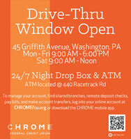 Drive-ThruWindow Open45 Griffith Avenue, Washington, PÅMon - Fri 9:00 ÀM - 6:00 PMSat 9:00 AM - Noon24/7 Night Drop Box & ATMATM located @ 440 Racetrack RdTo manage your account, find shared branches, remote deposit checks,pay bills, and make account transfers, log into your online account atCHROMEfcu.org or download the CHROME mobile app.CHROMEFEDERAL CREDIT UNIONGET THE APP Drive-Thru Window Open 45 Griffith Avenue, Washington, PÅ Mon - Fri 9:00 ÀM - 6:00 PM Sat 9:00 AM - Noon 24/7 Night Drop Box & ATM ATM located @ 440 Racetrack Rd To manage your account, find shared branches, remote deposit checks, pay bills, and make account transfers, log into your online account at CHROMEfcu.org or download the CHROME mobile app. CHROME FEDERAL CREDIT UNION GET THE APP