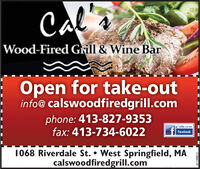 CalWood-Fired Grill & Wine BarOpen for take-outinfo@ calswoodfiredgrill.comphone: 413-827-9353fax: 413-734-6022Like us onfacebook1068 Riverdale St.  West Springfield, MAcalswoodfiredgrill.com3129647-01 Cal Wood-Fired Grill & Wine Bar Open for take-out info@ calswoodfiredgrill.com phone: 413-827-9353 fax: 413-734-6022 Like us on facebook 1068 Riverdale St.  West Springfield, MA calswoodfiredgrill.com 3129647-01