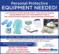 Personal ProtectiveEQUIPMENT NEEDED!Local healthcare providers Baystate Health, Cooley Dickinson Hospital,Holyoke Medical Center and Trinity Healthcare in need ofPPE- Personal Protective Equipment. See the examples pictured below.N95GLOVES  GOWNS  MASKS  FACE SHIELDS AND GOGGLES  N95 RESPIRATORSEach of the local healthcare providers has the clinical expertise to determinewhether supplies you may have can be utilized by their care-givers.Please call one of the Baystate Health Teammembers below if you can help:Thank youfor your support!Bill Kern: 413-262-2904Kelly Salls: 413-530-2419WesternMassSofia Nadolski: 860-617-0296Economic Development Council Personal Protective EQUIPMENT NEEDED! Local healthcare providers Baystate Health, Cooley Dickinson Hospital, Holyoke Medical Center and Trinity Healthcare in need of PPE- Personal Protective Equipment. See the examples pictured below. N95 GLOVES  GOWNS  MASKS  FACE SHIELDS AND GOGGLES  N95 RESPIRATORS Each of the local healthcare providers has the clinical expertise to determine whether supplies you may have can be utilized by their care-givers. Please call one of the Baystate Health Team members below if you can help: Thank you for your support! Bill Kern: 413-262-2904 Kelly Salls: 413-530-2419 WesternMass Sofia Nadolski: 860-617-0296 Economic Development Council