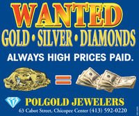 WANTEDGOLD SILVER DIAMONDSALWAYS HIGH PRICES PAID.POLGOLD JEWELERS63 Cabot Street, Chicopee Center (413) 592-022003091382 WANTED GOLD SILVER DIAMONDS ALWAYS HIGH PRICES PAID. POLGOLD JEWELERS 63 Cabot Street, Chicopee Center (413) 592-0220 03091382