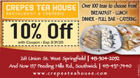 CREPES TEA HOUSE Over 100 teas to choose from!BREAKFAST - LUNCHRESTAURANT & CREPERIEDINNER - FULL BAR - CATERING10% ffwith Coupon · Exp 3/31/20261 Union St. West Springfield | 43-304-2052And Now 157 Feeding Hills Rd., Southwick | 413-437-7440www.crepesteahouse.com3127608-01 CREPES TEA HOUSE Over 100 teas to choose from! BREAKFAST - LUNCH RESTAURANT & CREPERIE DINNER - FULL BAR - CATERING 10% ff with Coupon · Exp 3/31/20 261 Union St. West Springfield | 43-304-2052 And Now 157 Feeding Hills Rd., Southwick | 413-437-7440 www.crepesteahouse.com 3127608-01