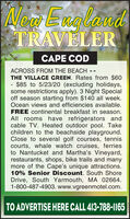 New EugglandTRAVLERCAPE CODACROSS FROM THE BEACH - -THE VILLACGE GREEN. Rates from $60- $85 to 5/23/20 (excluding holidays,some restrictions apply). 3 Night Specialoff season starting from $140 all week.Ocean views and efficiencies available.FREE continental breakfast in season.All rooms have refrigerators andcable TV. Heated outdoor pool. Takechildren to the beachside playground.Close to several golf courses, tenniscourts, whale watch cruises, ferriesto Nantucket and Martha's Vineyard,restaurants, shops, bike trails and manymore of the Cape's unique attractions.10% Senior Discount. South ShoreDrive, South Yarmouth, MA 02664.1-800-487-4903. www.vgreenmotel.com.TO ADVERTISE HERE CALL 413-788-1165 New Eug gland TRAVLER CAPE COD ACROSS FROM THE BEACH - - THE VILLACGE GREEN. Rates from $60 - $85 to 5/23/20 (excluding holidays, some restrictions apply). 3 Night Special off season starting from $140 all week. Ocean views and efficiencies available. FREE continental breakfast in season. All rooms have refrigerators and cable TV. Heated outdoor pool. Take children to the beachside playground. Close to several golf courses, tennis courts, whale watch cruises, ferries to Nantucket and Martha's Vineyard, restaurants, shops, bike trails and many more of the Cape's unique attractions. 10% Senior Discount. South Shore Drive, South Yarmouth, MA 02664. 1-800-487-4903. www.vgreenmotel.com. TO ADVERTISE HERE CALL 413-788-1165